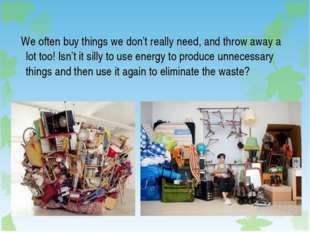 We often buy things we don't really need, and throw away a lot too! Isn't it