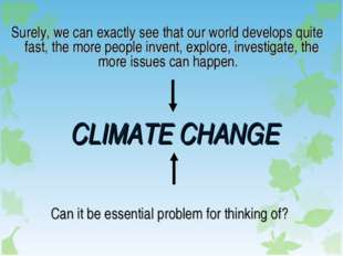 CLIMATE CHANGE Surely, we can exactly see that our world develops quite fast,