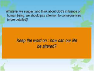 Whatever we suggest and think about God's influence or human being, we shoul