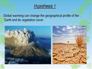 Hypothesis 1 Global warming can change the geographical profile of the Earth