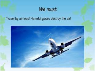 We must: Travel by air less! Harmful gases destroy the air!