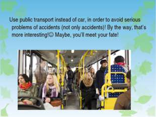 Use public transport instead of car, in order to avoid serious problems of a