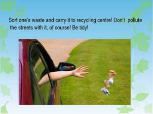 Sort one's waste and carry it to recycling centre! Don't pollute the streets