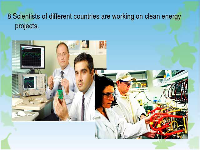 8.Scientists of different countries are working on clean energy projects.