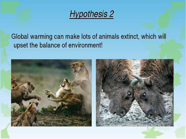Hypothesis 2 Global warming can make lots of animals extinct, which will upse...