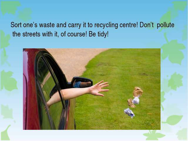 Sort one's waste and carry it to recycling centre! Don't pollute the streets...