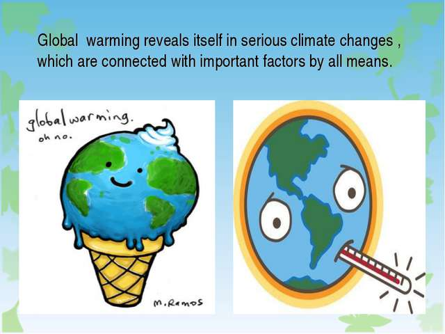 Global warming reveals itself in serious climate changes , which are connecte...