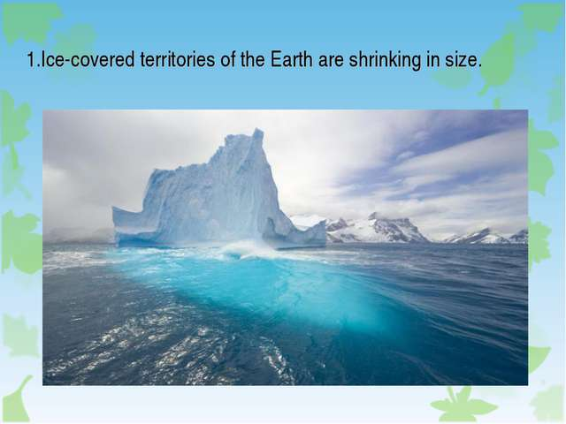 1.Ice-covered territories of the Earth are shrinking in size.