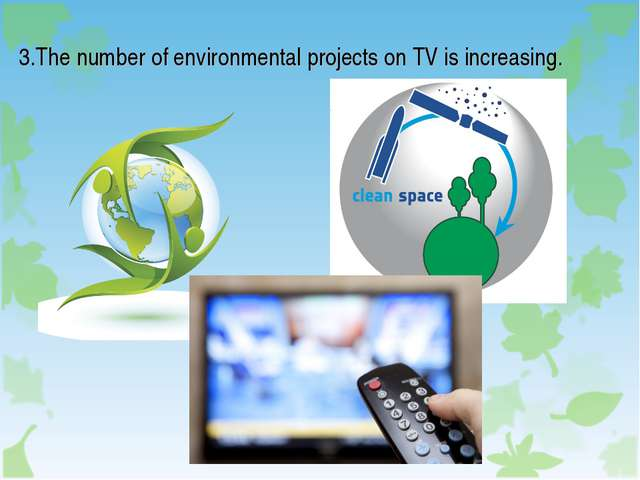 3.The number of environmental projects on TV is increasing.