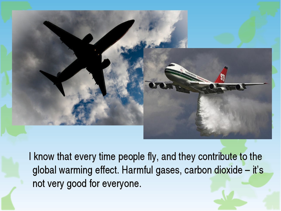 I know that every time people fly, and they contribute to the global warming...