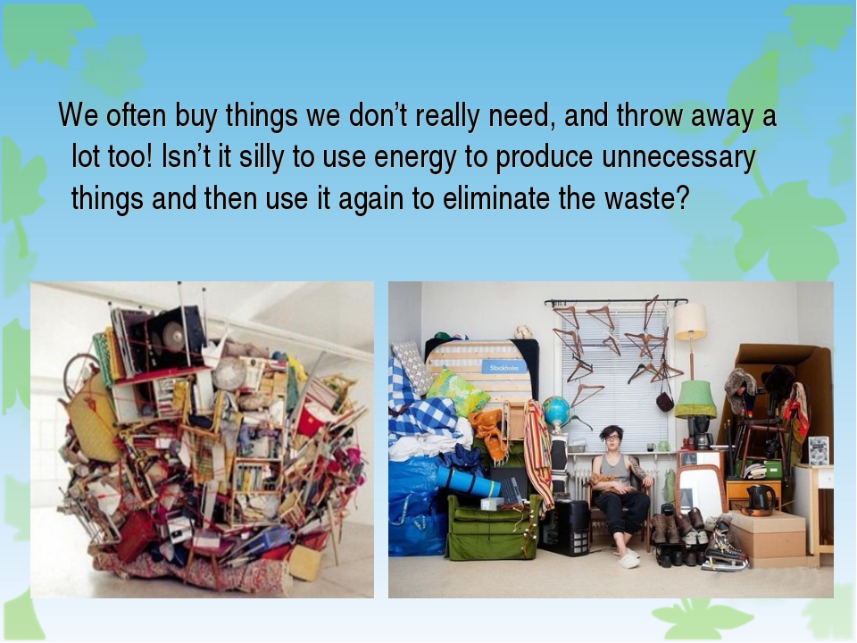 We often buy things we don't really need, and throw away a lot too! Isn't it...