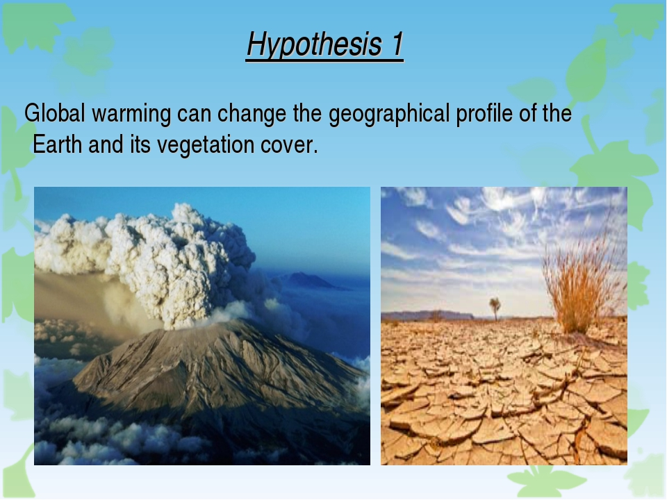 Hypothesis 1 Global warming can change the geographical profile of the Earth...