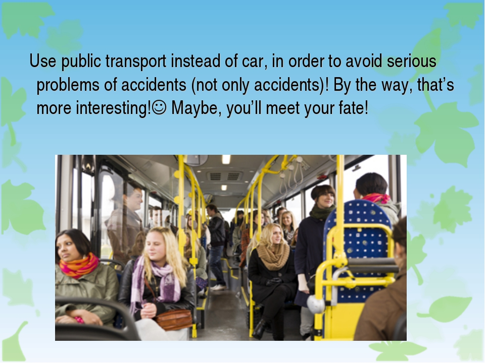 Use public transport instead of car, in order to avoid serious problems of a...