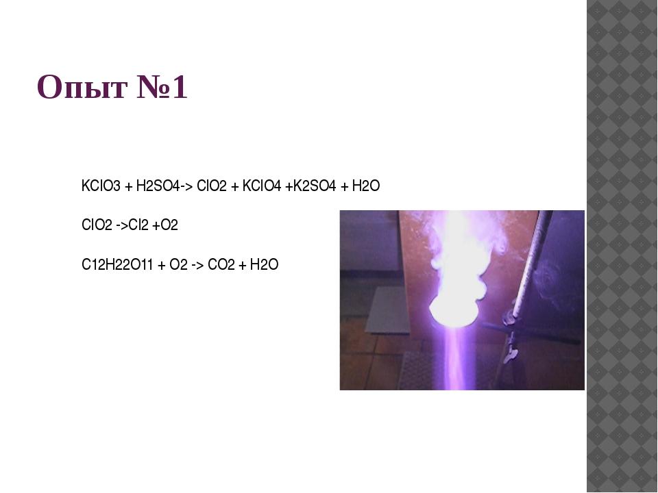 Опыт №1 KClO3 + H2SO4-> ClO2 + KClO4 +K2SO4 + H2O ClO2 ->Cl2 +O2 C12H22O11 +...