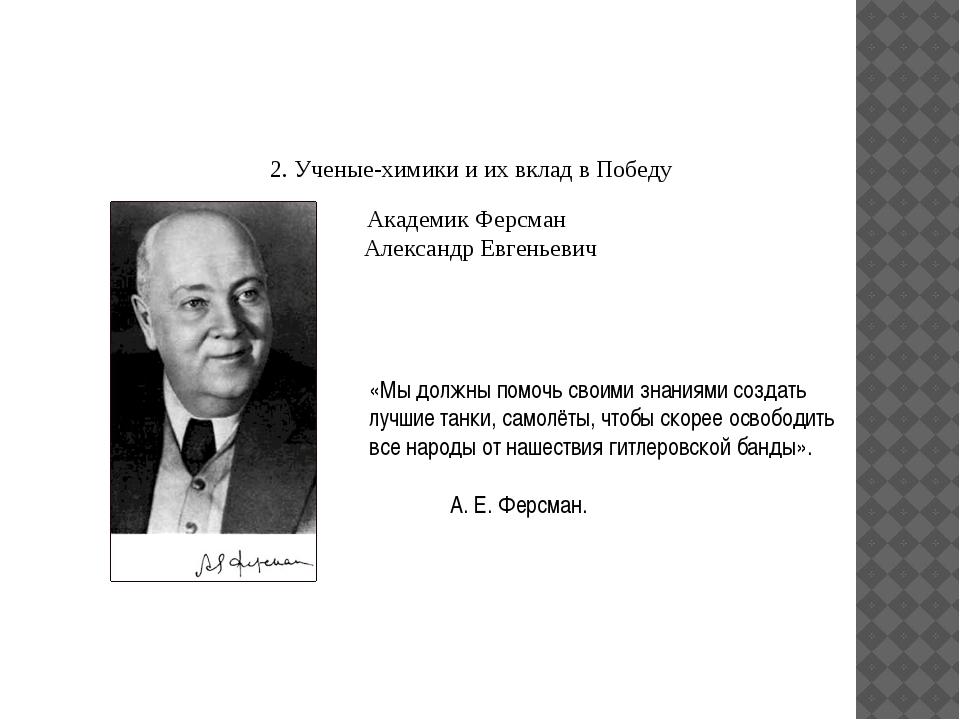 2. Ученые-химики и их вклад в Победу Академик Ферсман Александр Евгеньевич «...