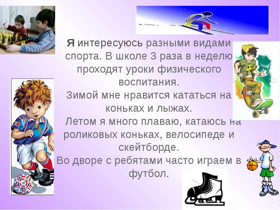 Я интересуюсь разными видами спорта. В школе 3 раза в неделю проходят уроки...