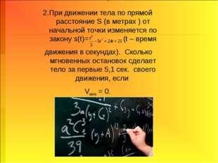 2.При движении тела по прямой расстояние S (в метрах ) от начальной точки изм