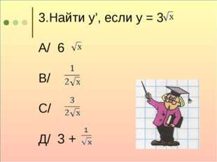 3.Найти у', если у = 3 А/ 6 В/ С/ Д/ 3 +