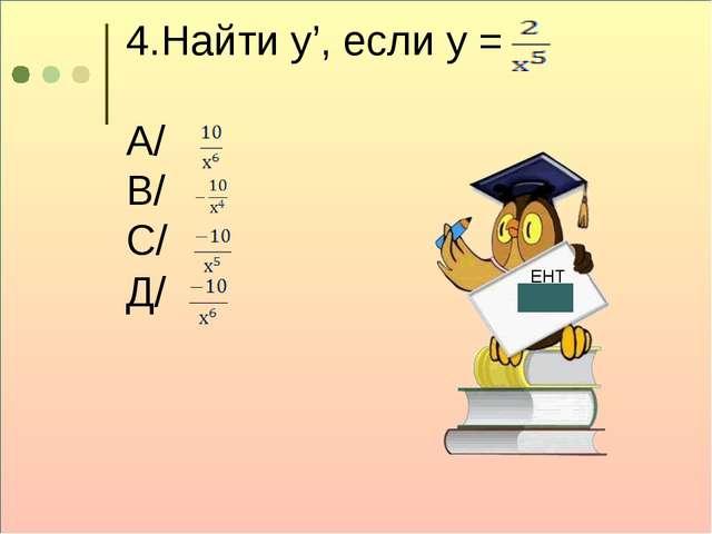 4.Найти у', если у = А/ В/ С/ Д/ ЕНТ