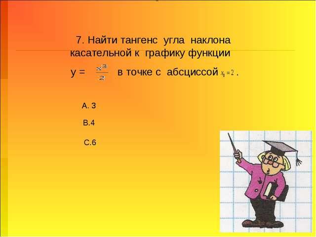 7. Найти тангенс угла наклона касательной к графику функции у = в точке с абс...