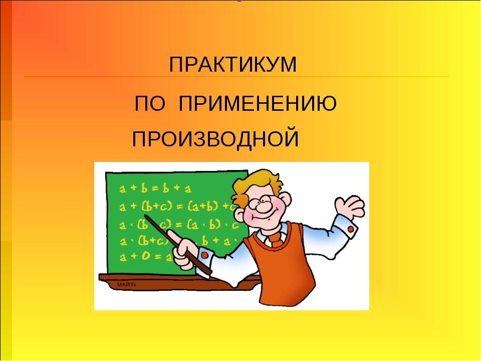 ПРАКТИКУМ ПО ПРИМЕНЕНИЮ ПРОИЗВОДНОЙ =