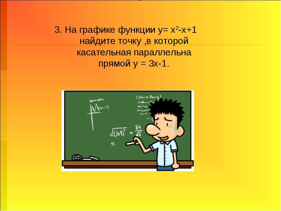 3. На графике функции у= х2-х+1 найдите точку ,в которой касательная параллел...