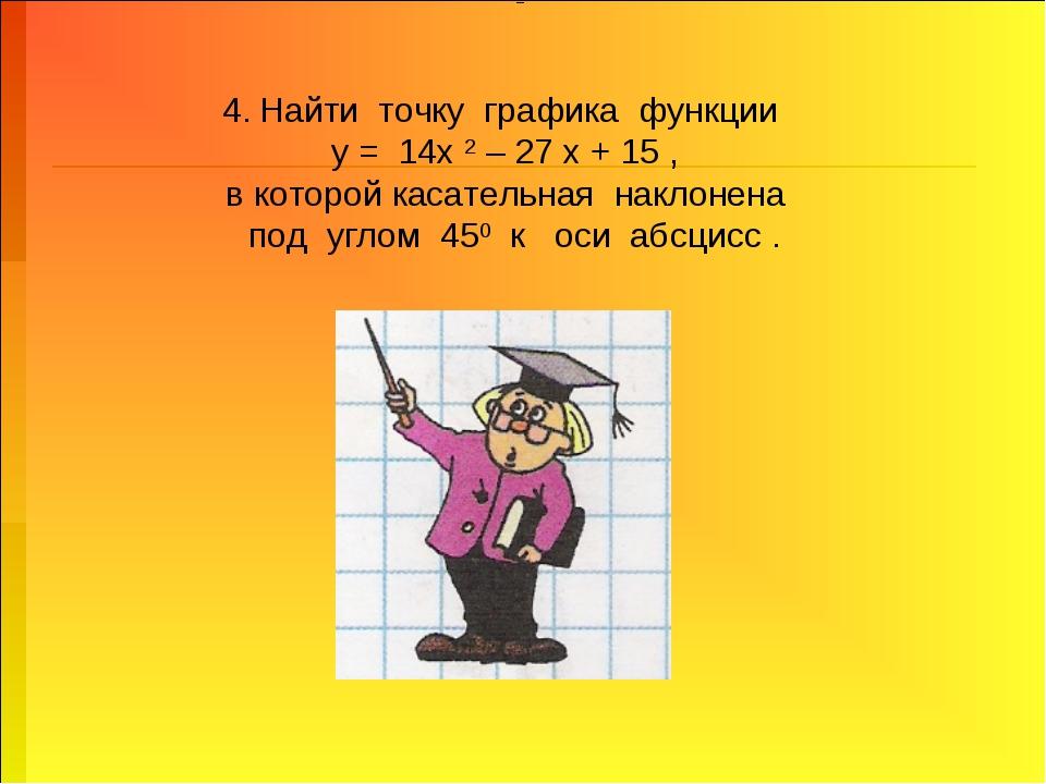 4. Найти точку графика функции у = 14х 2 – 27 х + 15 , в которой касательная...
