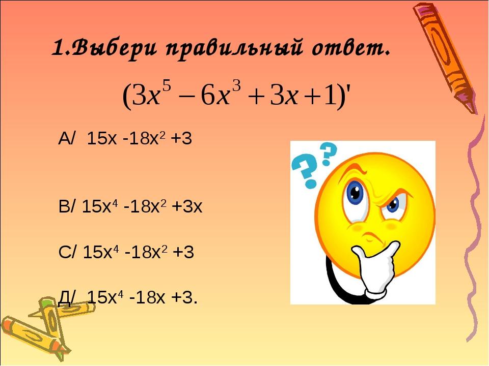 1.Выбери правильный ответ. А/ 15х -18х2 +3 В/ 15х4 -18х2 +3х С/ 15х4 -18х2 +3...