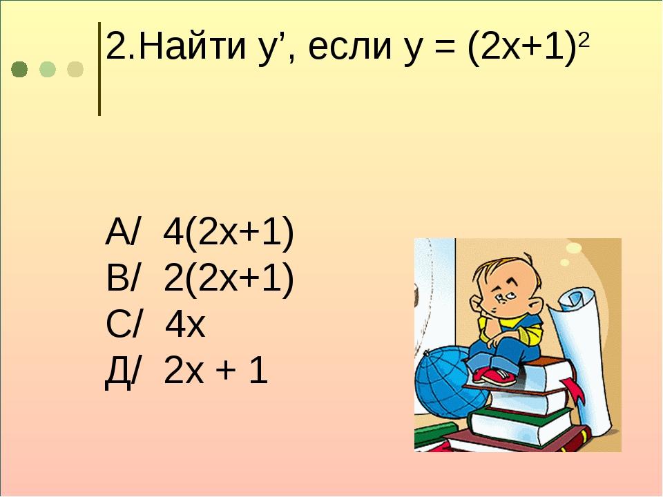 2.Найти у', если у = (2х+1)2 А/ 4(2х+1) В/ 2(2х+1) С/ 4х Д/ 2х + 1