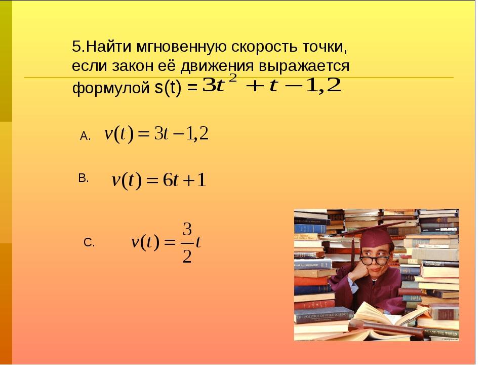 5.Найти мгновенную скорость точки, если закон её движения выражается формулой...