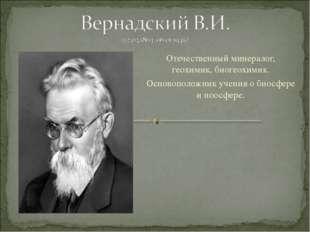 Отечественный минералог, геохимик, биогеохимик. Основоположник учения о биосф