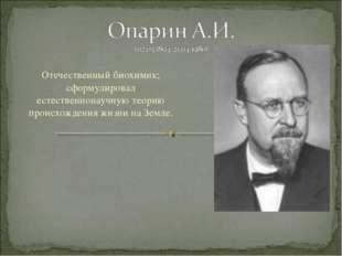 Отечественный биохимик; сформулировал естественнонаучную теорию происхождения