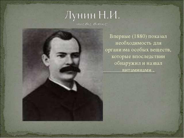 Впервые (1880) показал необходимость для организма особых веществ, которые вп...