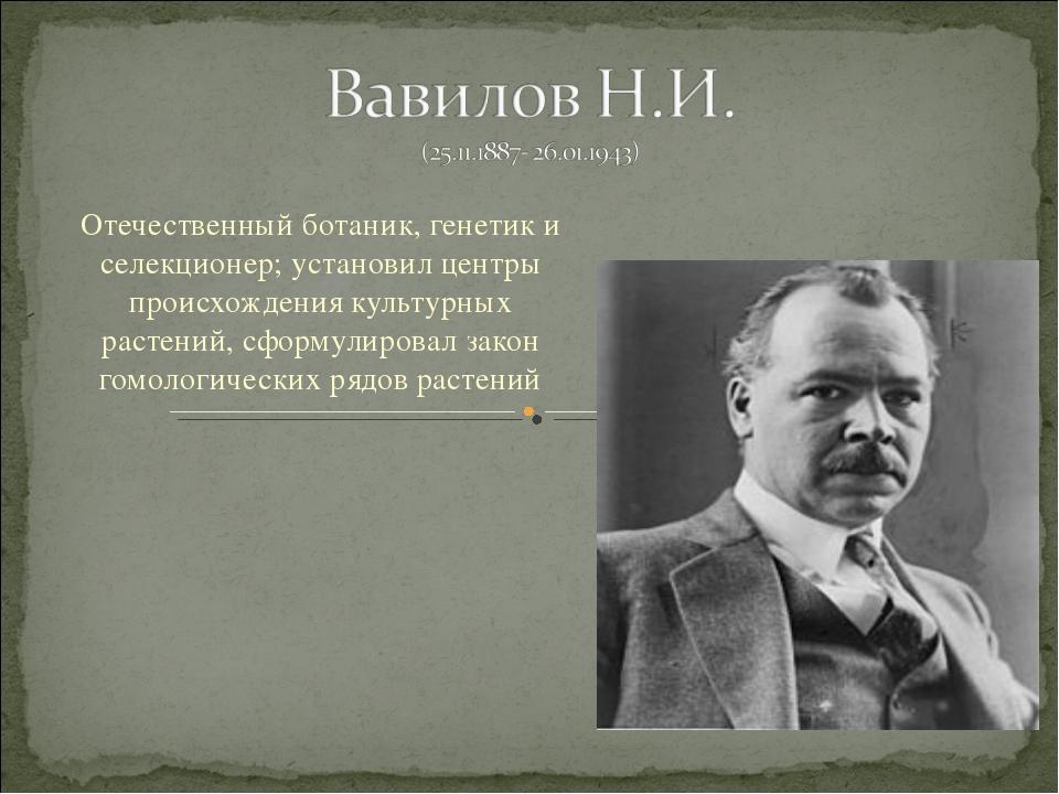 Отечественный ботаник, генетик и селекционер; установил центры происхождения...