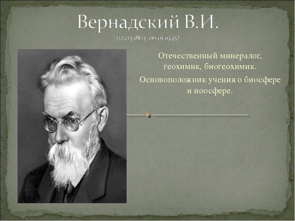 Отечественный минералог, геохимик, биогеохимик. Основоположник учения о биосф...