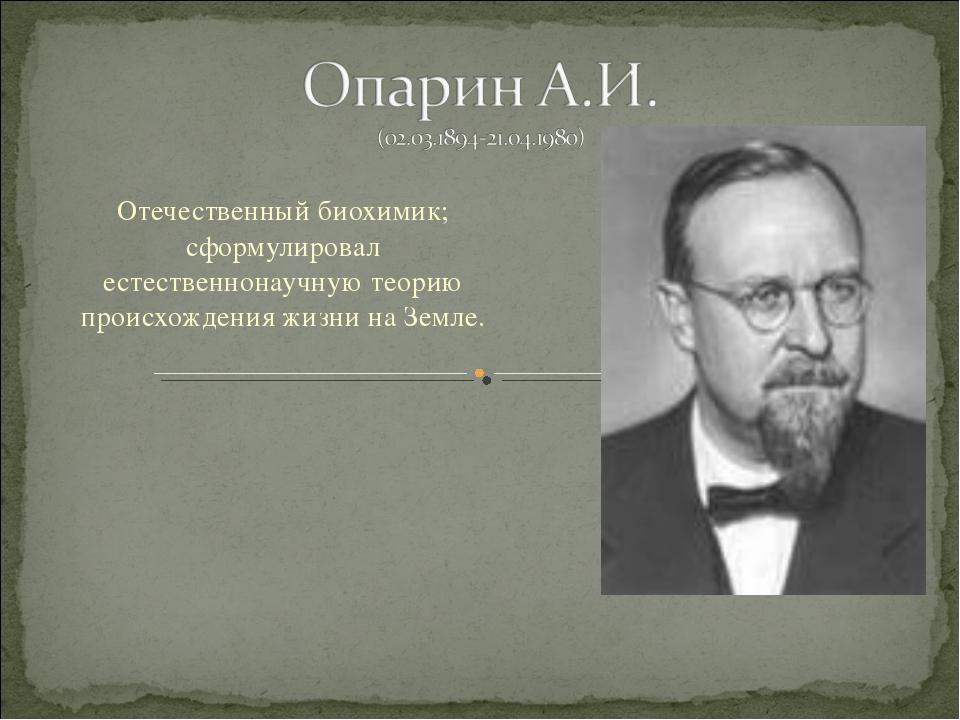 Отечественный биохимик; сформулировал естественнонаучную теорию происхождения...
