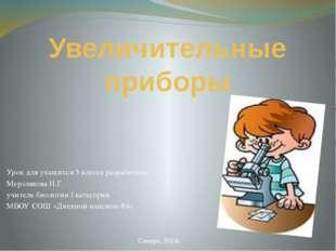 Увеличительные приборы Урок для учащихся 5 класса разработала: Мерзлякова Н.Г