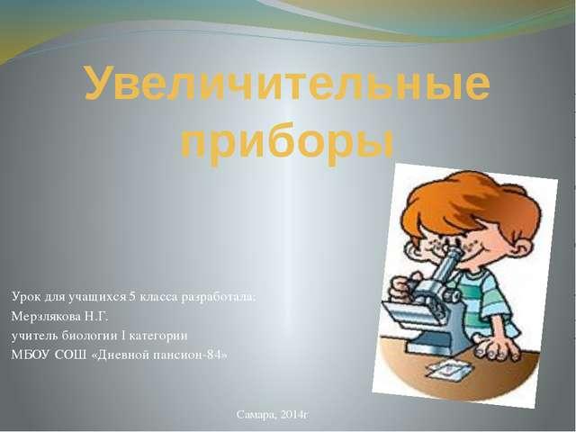 Увеличительные приборы Урок для учащихся 5 класса разработала: Мерзлякова Н.Г...