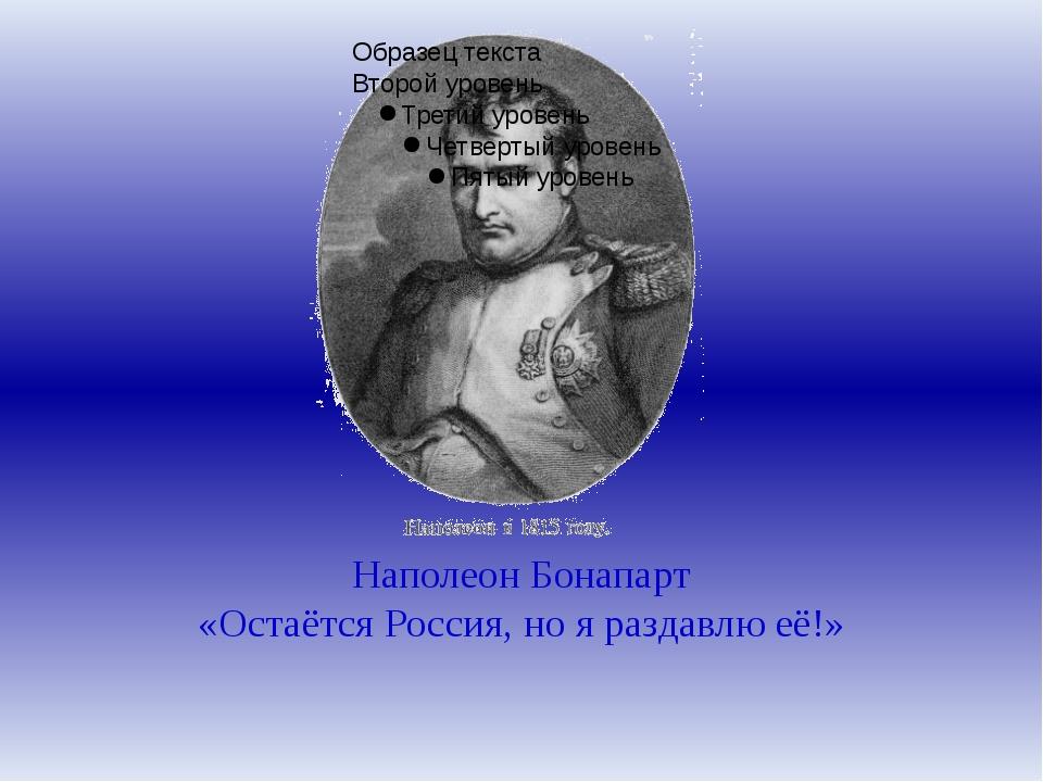 Наполеон Бонапарт «Остаётся Россия, но я раздавлю её!»