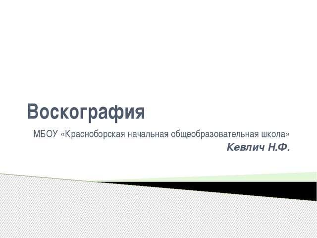 Воскография МБОУ «Красноборская начальная общеобразовательная школа» Кевлич Н...