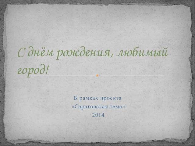 В рамках проекта «Саратовская тема» 2014 С днём рождения, любимый город!