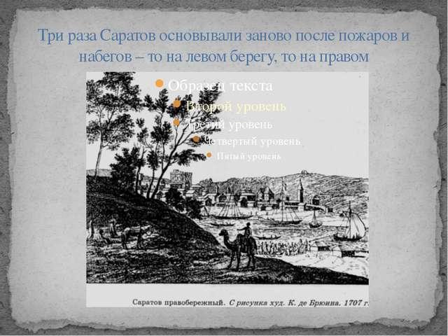 Три раза Саратов основывали заново после пожаров и набегов – то на левом бере...
