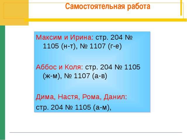 Самостоятельная работа Максим и Ирина: стр. 204 № 1105 (н-т), № 1107 (г-е) Аб...