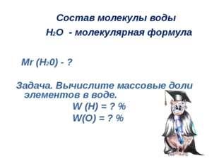 Состав молекулы воды Н2О - молекулярная формула Мr (H20) - ? Задача. Вычисли