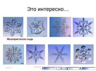 Это интересно… Монокристаллы льда * Микурова Ольга Александровна МБУ СОШ № 93