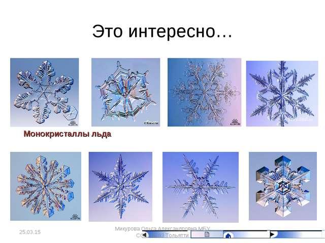 Это интересно… Монокристаллы льда * Микурова Ольга Александровна МБУ СОШ № 93...