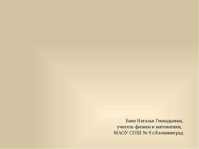 Баян Наталья Геннадьевна, учитель физики и математики, МАОУ СОШ № 9 г.Калинин...