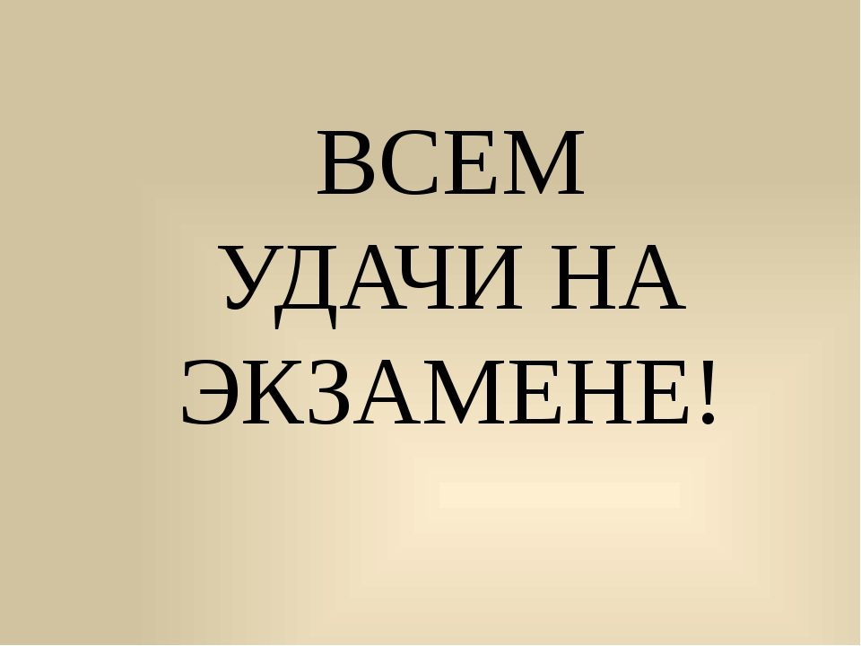 ВСЕМ УДАЧИ НА ЭКЗАМЕНЕ!