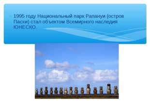 1995 году Национальный парк Рапануи (остров Пасхи) стал объектом Всемирного н