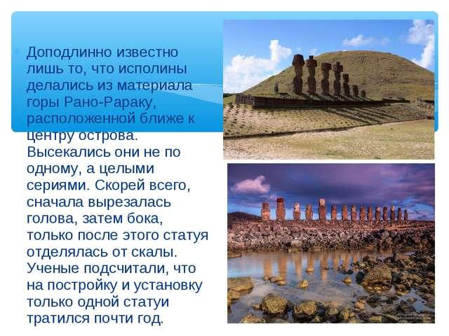 Доподлинно известно лишь то, что исполины делались из материала горы Рано-Рар...